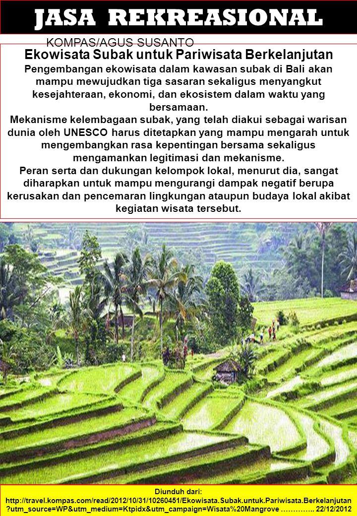 JASA REKREASIONAL Ekowisata Subak untuk Pariwisata Berkelanjutan Pengembangan ekowisata dalam kawasan subak di Bali akan mampu mewujudkan tiga sasaran sekaligus menyangkut kesejahteraan, ekonomi, dan ekosistem dalam waktu yang bersamaan.