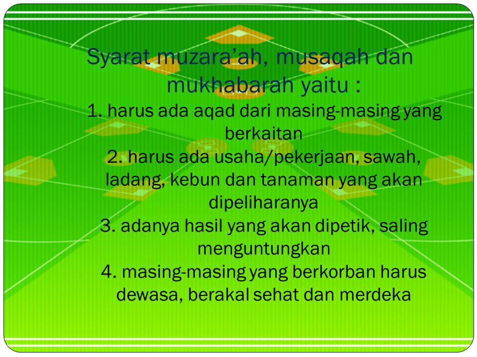 b. Mukhabarah : sistem penggarap an sawah, ladang, kebun pemilik sawah/ladang/kebun berhubung penggarap hanya sebagai buruh semata c. Musaqah : Sistem
