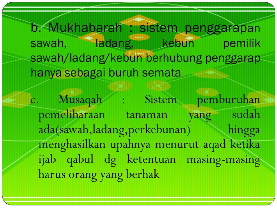 a.Muzara'ah : Sistem penggarapan sawah/ladang/kebun yang benihnya dan penggarapannya dari penggarap