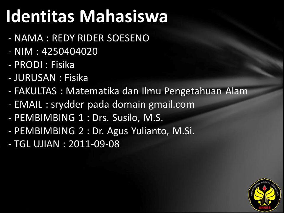 Identitas Mahasiswa - NAMA : REDY RIDER SOESENO - NIM : 4250404020 - PRODI : Fisika - JURUSAN : Fisika - FAKULTAS : Matematika dan Ilmu Pengetahuan Alam - EMAIL : srydder pada domain gmail.com - PEMBIMBING 1 : Drs.