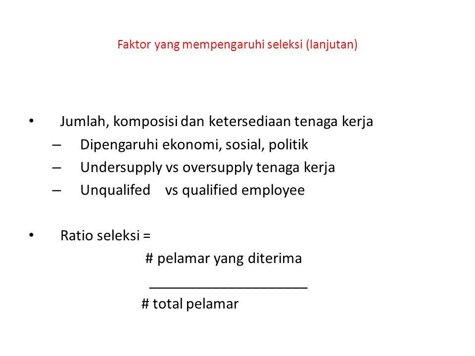Faktor yang mempengaruhi seleksi (lanjutan) Jumlah, komposisi dan ketersediaan tenaga kerja – Dipengaruhi ekonomi, sosial, politik – Undersupply vs oversupply tenaga kerja – Unqualifed vs qualified employee Ratio seleksi = # pelamar yang diterima ____________________ # total pelamar