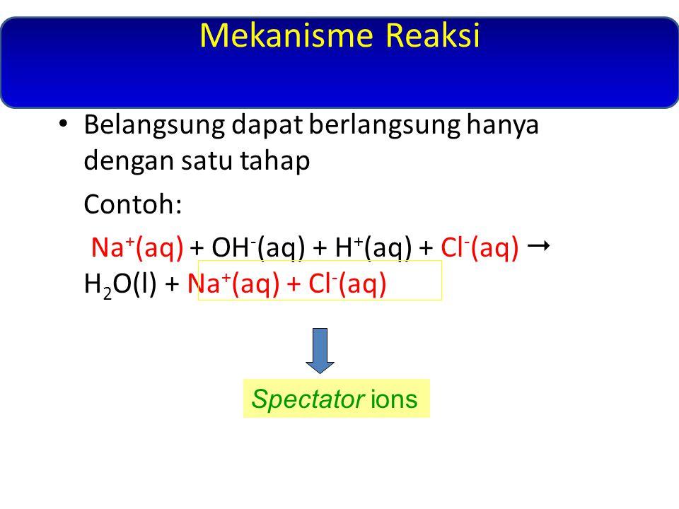 Mekanisme Reaksi Belangsung dapat berlangsung hanya dengan satu tahap Contoh: Na + (aq) + OH - (aq) + H + (aq) + Cl - (aq)  H 2 O(l) + Na + (aq) + Cl - (aq) Spectator ions