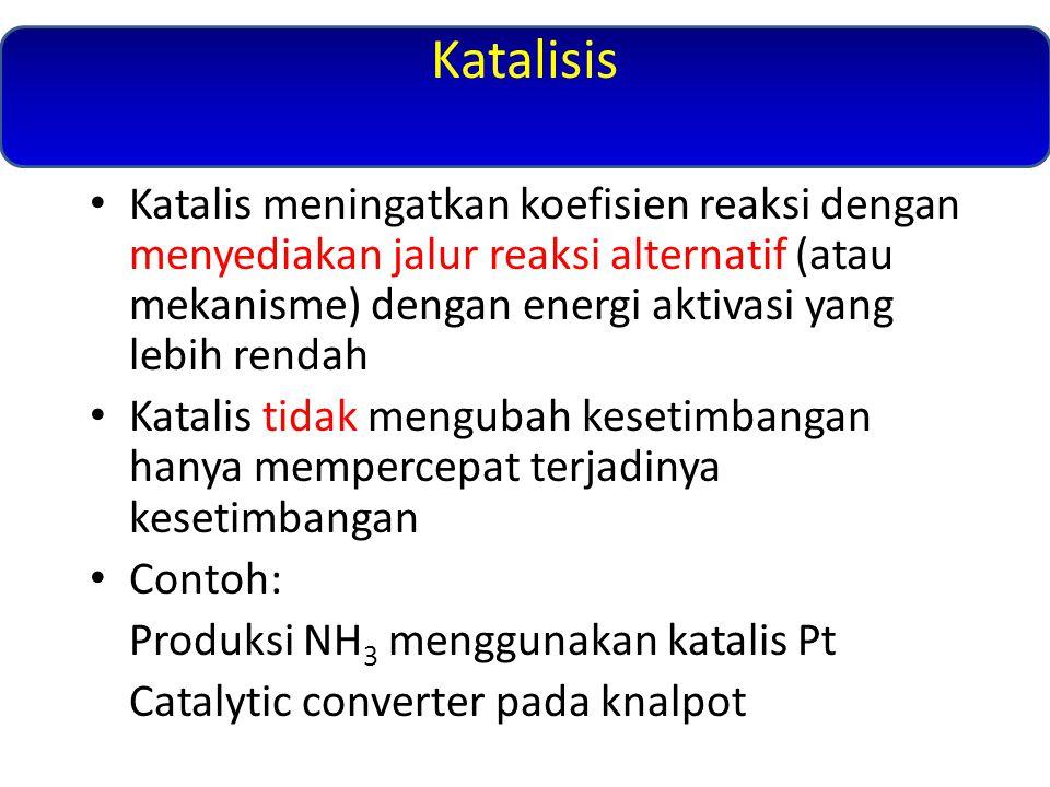Katalisis Katalis meningatkan koefisien reaksi dengan menyediakan jalur reaksi alternatif (atau mekanisme) dengan energi aktivasi yang lebih rendah Katalis tidak mengubah kesetimbangan hanya mempercepat terjadinya kesetimbangan Contoh: Produksi NH 3 menggunakan katalis Pt Catalytic converter pada knalpot