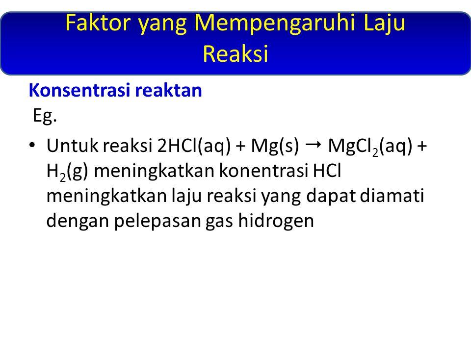 Faktor yang Mempengaruhi Laju Reaksi Konsentrasi reaktan Eg. Untuk reaksi 2HCl(aq) + Mg(s)  MgCl 2 (aq) + H 2 (g) meningkatkan konentrasi HCl meningk