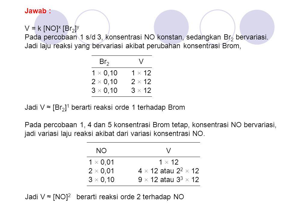 Jawab : V = k [NO] x [Br 2 ] y Pada percobaan 1 s/d 3, konsentrasi NO konstan, sedangkan Br 2 bervariasi. Jadi laju reaksi yang bervariasi akibat peru