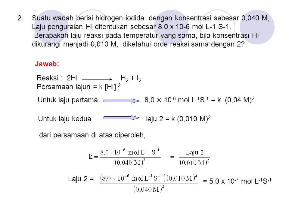 Suatu wadah berisi hidrogen iodida dengan konsentrasi sebesar 0,040 M, Laju penguraian HI ditentukan sebesar 8,0 x 10-6 mol L-1 S-1. Berapakah laju re