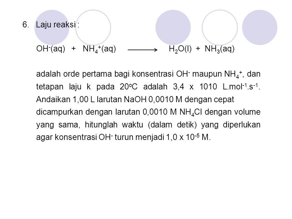 6. Laju reaksi : OH - (aq) + NH 4 + (aq) H 2 O(l) + NH 3 (aq) adalah orde pertama bagi konsentrasi OH - maupun NH 4 +, dan tetapan laju k pada 20 o C