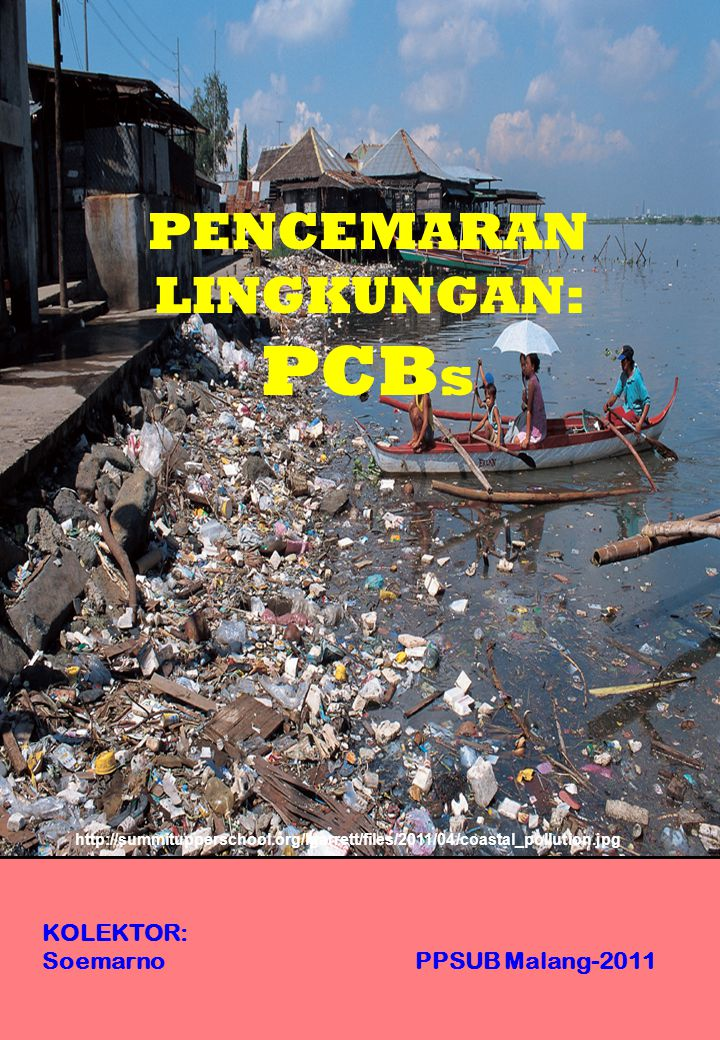 KOLEKTOR: Soemarno PPSUB Malang-2011 PENCEMARAN LINGKUNGAN: PCB s http://summitupperschool.org/lgarrett/files/2011/04/coastal_pollution.jpg