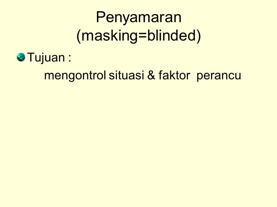 Penyamaran (masking=blinded) Tujuan : mengontrol situasi & faktor perancu
