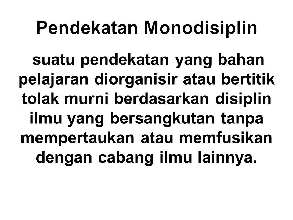 Pendekatan Monodisiplin suatu pendekatan yang bahan pelajaran diorganisir atau bertitik tolak murni berdasarkan disiplin ilmu yang bersangkutan tanpa mempertaukan atau memfusikan dengan cabang ilmu lainnya.