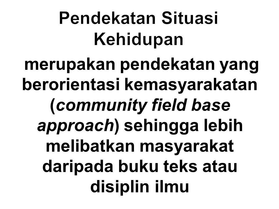 merupakan pendekatan yang berorientasi kemasyarakatan (community field base approach) sehingga lebih melibatkan masyarakat daripada buku teks atau dis