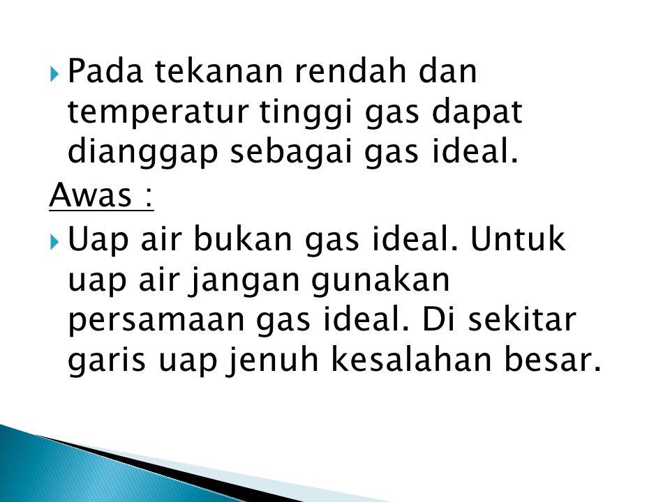  Pada tekanan rendah dan temperatur tinggi gas dapat dianggap sebagai gas ideal. Awas :  Uap air bukan gas ideal. Untuk uap air jangan gunakan persa