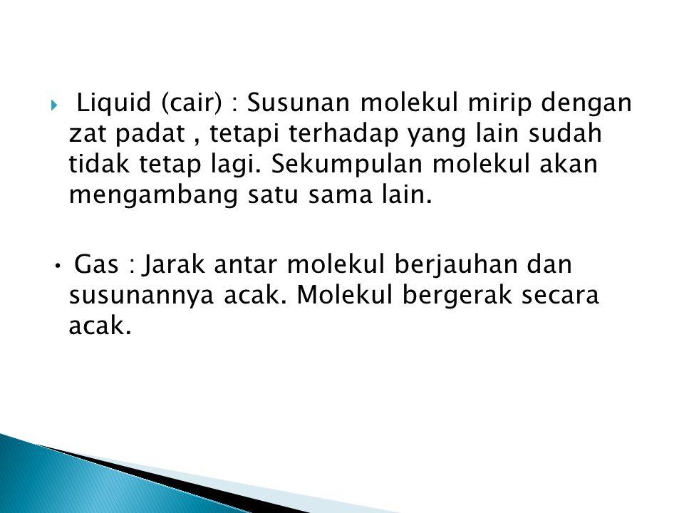  Liquid (cair) : Susunan molekul mirip dengan zat padat, tetapi terhadap yang lain sudah tidak tetap lagi. Sekumpulan molekul akan mengambang satu sa