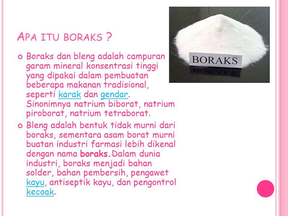 A PA ITU BORAKS ? Boraks dan bleng adalah campuran garam mineral konsentrasi tinggi yang dipakai dalam pembuatan beberapa makanan tradisional, seperti
