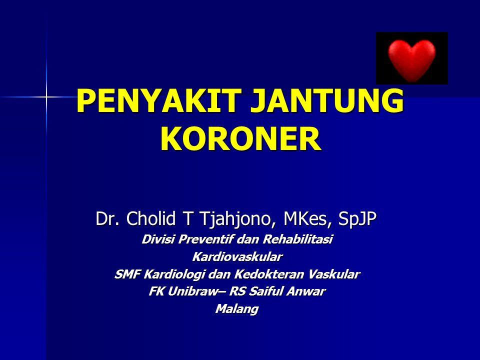 PENYAKIT JANTUNG KORONER Dr. Cholid T Tjahjono, MKes, SpJP Divisi Preventif dan Rehabilitasi Kardiovaskular SMF Kardiologi dan Kedokteran Vaskular FK