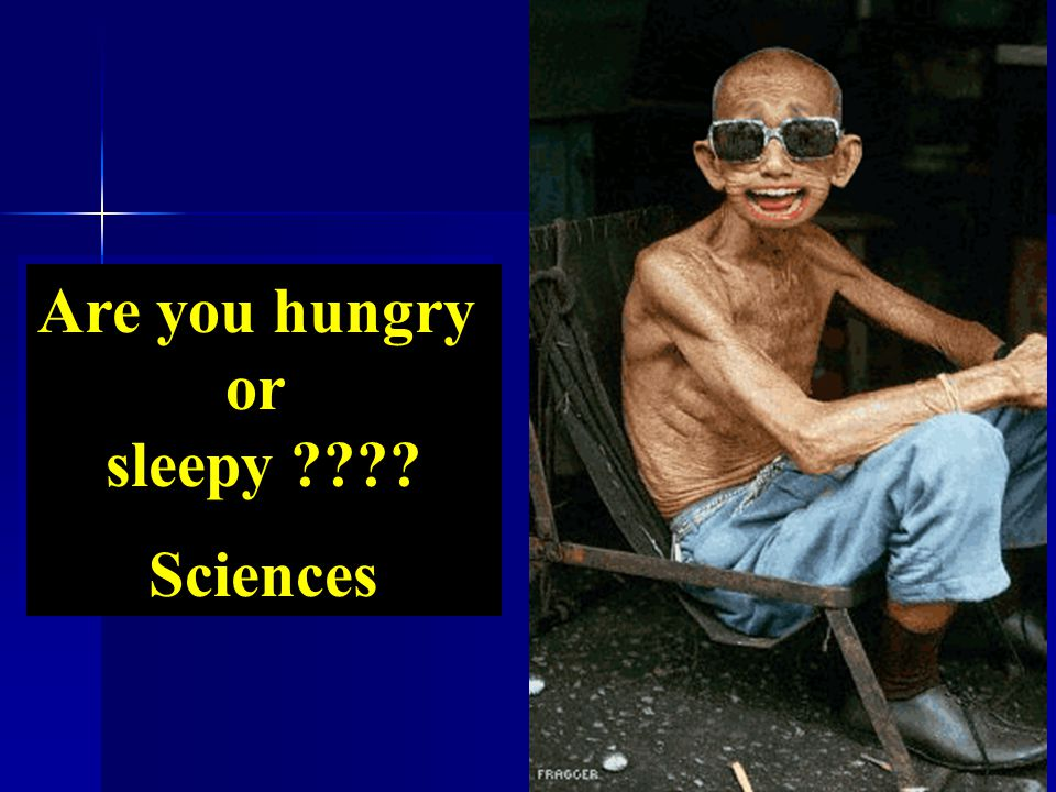 Are you hungry or sleepy ???? Sciences Are you hungry or sleepy ???? Sciences