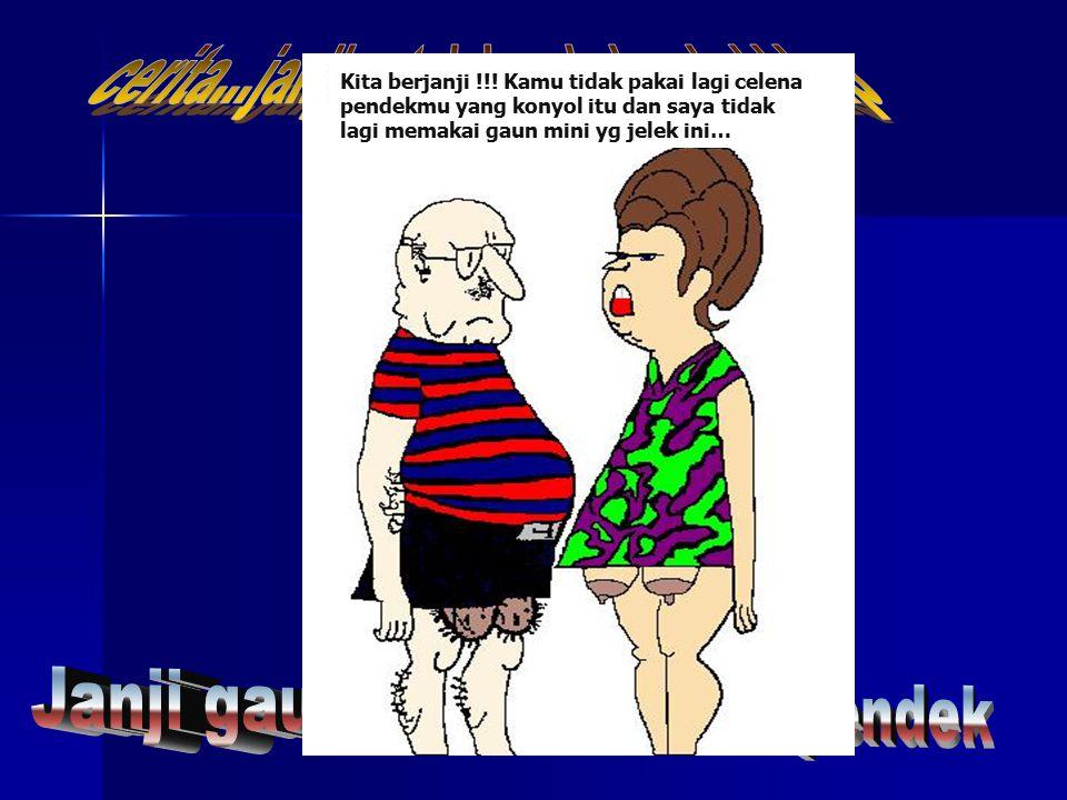 Kita berjanji !!! Kamu tidak pakai lagi celena pendekmu yang konyol itu dan saya tidak lagi memakai gaun mini yg jelek ini…