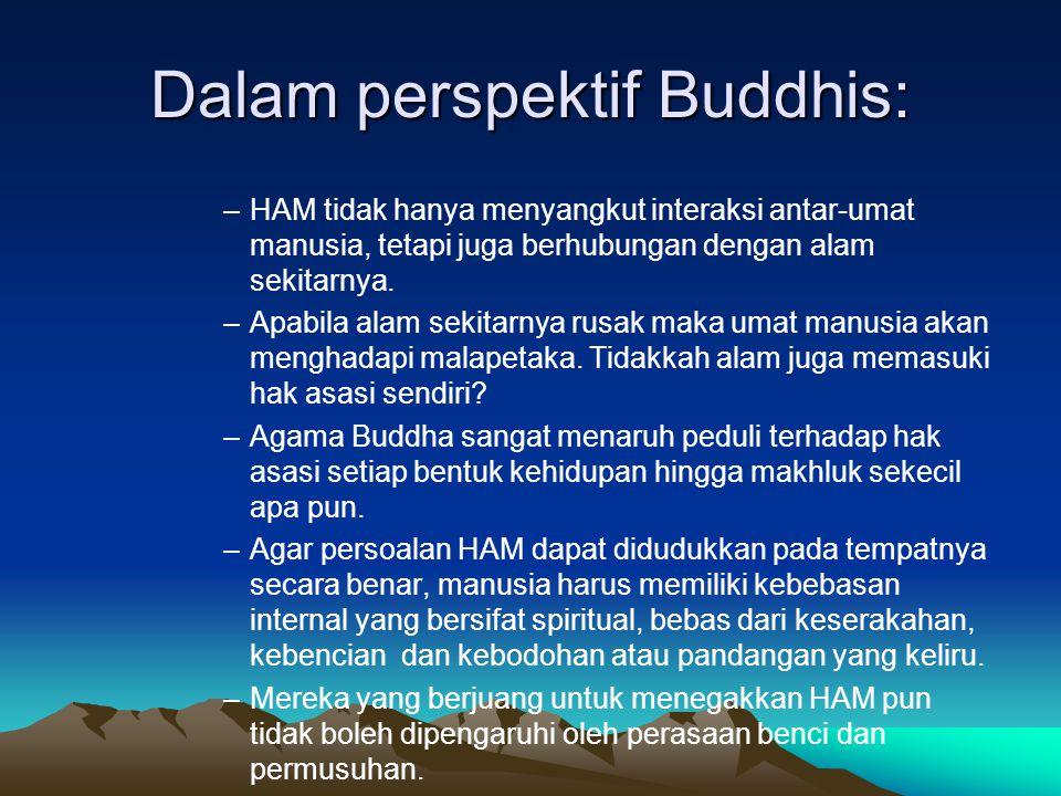 Dalam perspektif Buddhis: –HAM tidak hanya menyangkut interaksi antar-umat manusia, tetapi juga berhubungan dengan alam sekitarnya.