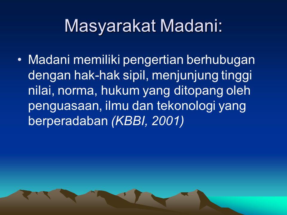 Masyarakat Madani: Madani memiliki pengertian berhubugan dengan hak-hak sipil, menjunjung tinggi nilai, norma, hukum yang ditopang oleh penguasaan, il