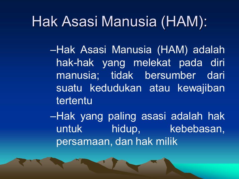 Hak Asasi Manusia (HAM): –Hak Asasi Manusia (HAM) adalah hak-hak yang melekat pada diri manusia; tidak bersumber dari suatu kedudukan atau kewajiban t