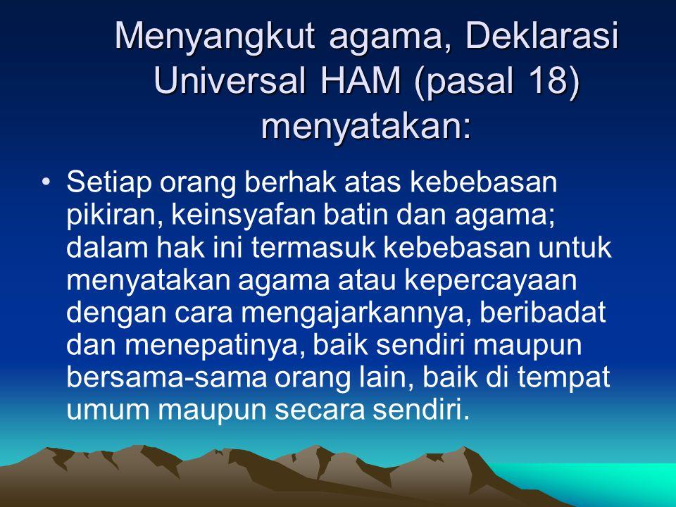 Menyangkut agama, Deklarasi Universal HAM (pasal 18) menyatakan: Setiap orang berhak atas kebebasan pikiran, keinsyafan batin dan agama; dalam hak ini