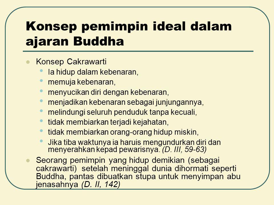 Konsep pemimpin ideal dalam ajaran Buddha Konsep Cakrawarti Ia hidup dalam kebenaran, memuja kebenaran, menyucikan diri dengan kebenaran, menjadikan k