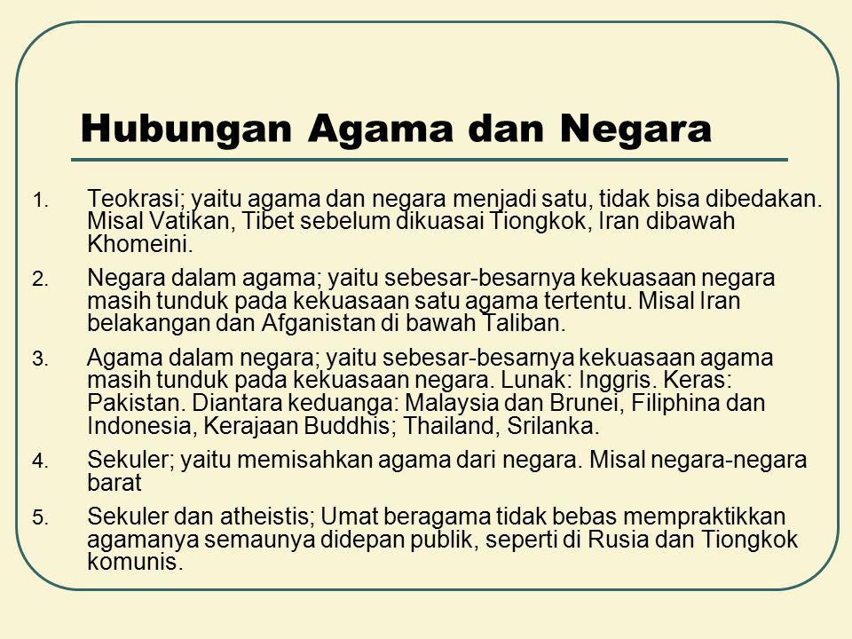 Hubungan Agama dan Negara 1. Teokrasi; yaitu agama dan negara menjadi satu, tidak bisa dibedakan. Misal Vatikan, Tibet sebelum dikuasai Tiongkok, Iran