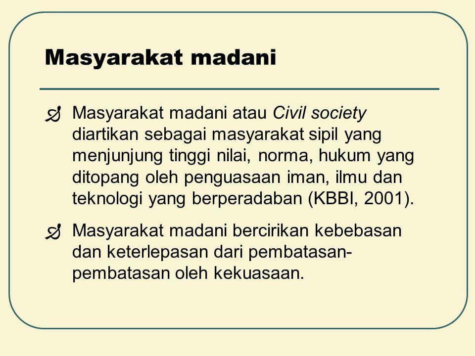 Masyarakat madani  Masyarakat madani atau Civil society diartikan sebagai masyarakat sipil yang menjunjung tinggi nilai, norma, hukum yang ditopang o