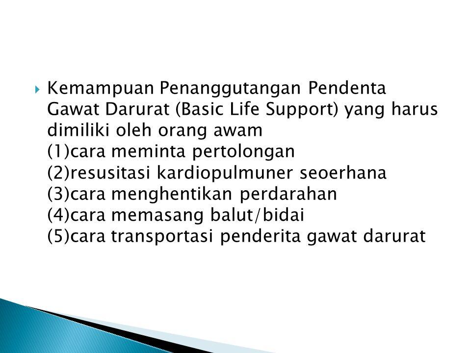  Kemampuan Penanggutangan Pendenta Gawat Darurat (Basic Life Support) yang harus dimiliki oleh orang awam (1)cara meminta pertolongan (2)resusitasi k