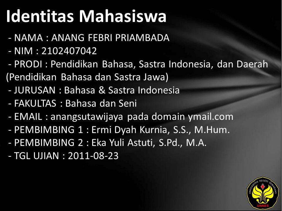 Identitas Mahasiswa - NAMA : ANANG FEBRI PRIAMBADA - NIM : 2102407042 - PRODI : Pendidikan Bahasa, Sastra Indonesia, dan Daerah (Pendidikan Bahasa dan Sastra Jawa) - JURUSAN : Bahasa & Sastra Indonesia - FAKULTAS : Bahasa dan Seni - EMAIL : anangsutawijaya pada domain ymail.com - PEMBIMBING 1 : Ermi Dyah Kurnia, S.S., M.Hum.