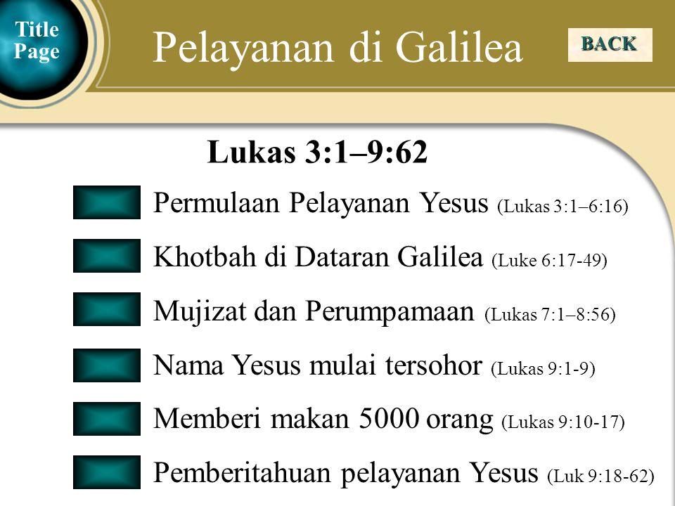 Judea Galilee ChildhoodPereaJerusalem Pelayanan di Galilea BACK Permulaan Pelayanan Yesus (Lukas 3:1–6:16) Khotbah di Dataran Galilea (Luke 6:17-49) Mujizat dan Perumpamaan (Lukas 7:1–8:56) Nama Yesus mulai tersohor (Lukas 9:1-9) Memberi makan 5000 orang (Lukas 9:10-17) Pemberitahuan pelayanan Yesus (Luk 9:18-62) Lukas 3:1–9:62 Title Page