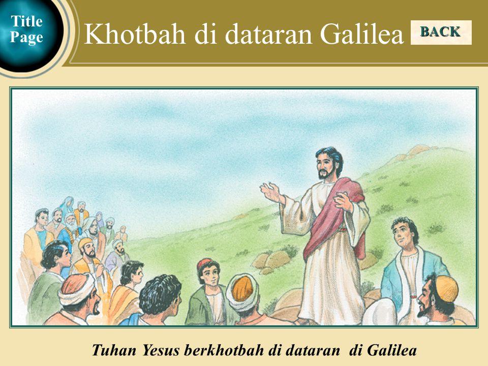 Judea Galilee ChildhoodPereaJerusalem BACK Khotbah di dataran Galilea Tuhan Yesus berkhotbah di dataran di Galilea Title Page
