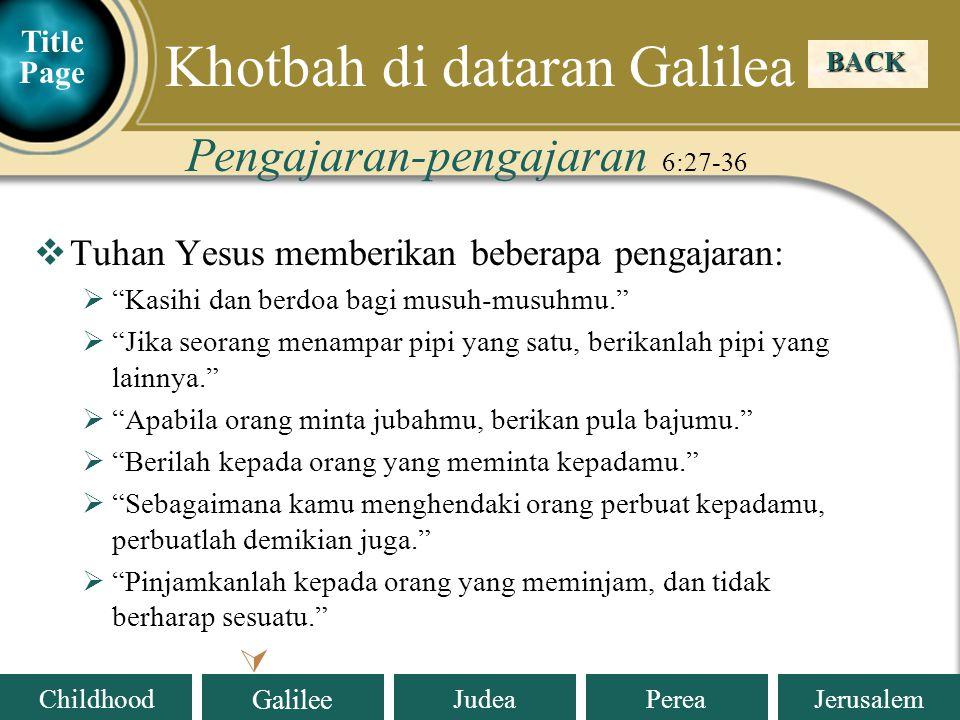 Judea Galilee ChildhoodPereaJerusalem  Tuhan Yesus memberikan beberapa pengajaran:  Kasihi dan berdoa bagi musuh-musuhmu.  Jika seorang menampar pipi yang satu, berikanlah pipi yang lainnya.  Apabila orang minta jubahmu, berikan pula bajumu.  Berilah kepada orang yang meminta kepadamu.  Sebagaimana kamu menghendaki orang perbuat kepadamu, perbuatlah demikian juga.  Pinjamkanlah kepada orang yang meminjam, dan tidak berharap sesuatu. Pengajaran-pengajaran 6:27-36 BACK  Khotbah di dataran Galilea Title Page