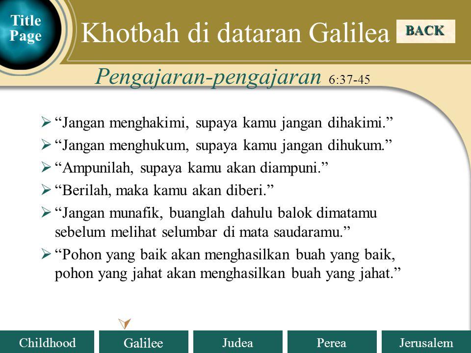 Judea Galilee ChildhoodPereaJerusalem  Jangan menghakimi, supaya kamu jangan dihakimi.  Jangan menghukum, supaya kamu jangan dihukum.  Ampunilah, supaya kamu akan diampuni.  Berilah, maka kamu akan diberi.  Jangan munafik, buanglah dahulu balok dimatamu sebelum melihat selumbar di mata saudaramu.  Pohon yang baik akan menghasilkan buah yang baik, pohon yang jahat akan menghasilkan buah yang jahat. Pengajaran-pengajaran 6:37-45 BACK  Khotbah di dataran Galilea Title Page