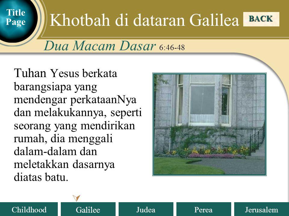Judea Galilee ChildhoodPereaJerusalem Tuhan Yesus berkata barangsiapa yang mendengar perkataanNya dan melakukannya, seperti seorang yang mendirikan rumah, dia menggali dalam-dalam dan meletakkan dasarnya diatas batu.