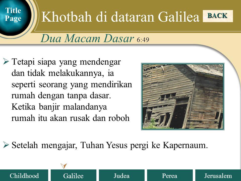 Judea Galilee ChildhoodPereaJerusalem Dua Macam Dasar 6:49 BACK  Khotbah di dataran Galilea  Tetapi siapa yang mendengar dan tidak melakukannya, ia seperti seorang yang mendirikan rumah dengan tanpa dasar.