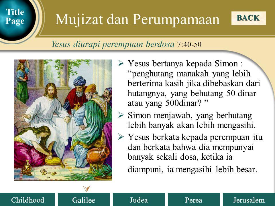 Judea Galilee ChildhoodPereaJerusalem  Yesus bertanya kepada Simon : penghutang manakah yang lebih berterima kasih jika dibebaskan dari hutangnya, yang behutang 50 dinar atau yang 500dinar.