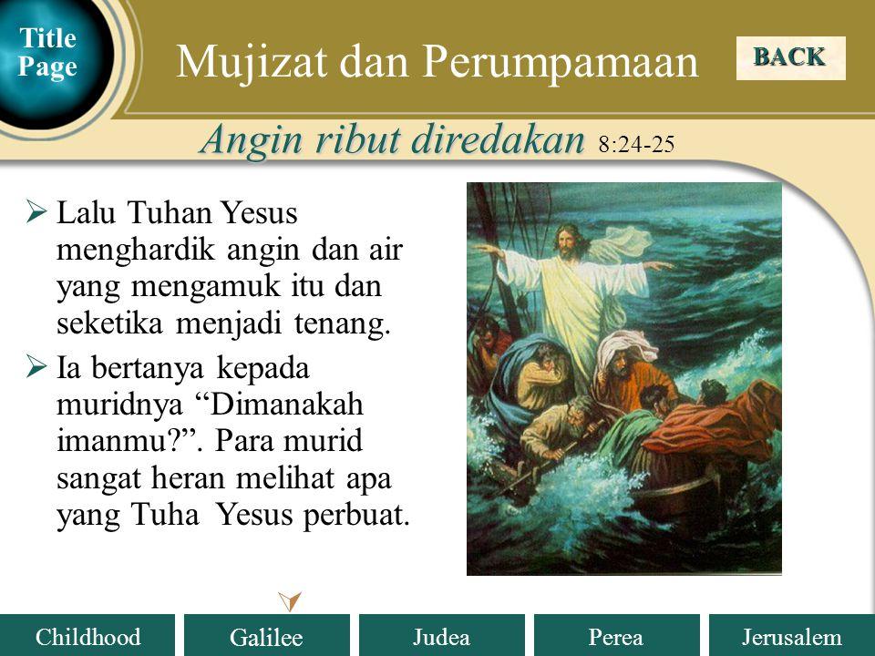 Judea Galilee ChildhoodPereaJerusalem BACK  Mujizat dan Perumpamaan Angin ribut diredakan Angin ribut diredakan 8:24-25  Lalu Tuhan Yesus menghardik angin dan air yang mengamuk itu dan seketika menjadi tenang.