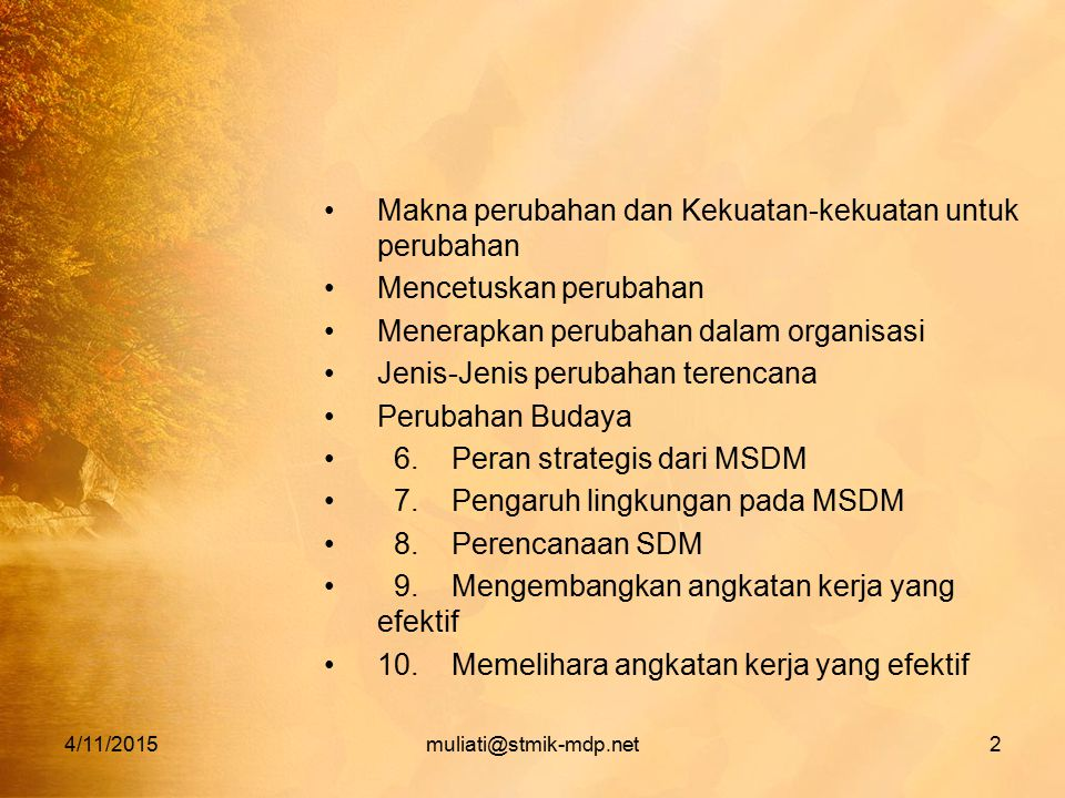 4/11/2015muliati@stmik-mdp.net2 Makna perubahan dan Kekuatan-kekuatan untuk perubahan Mencetuskan perubahan Menerapkan perubahan dalam organisasi Jenis-Jenis perubahan terencana Perubahan Budaya 6.