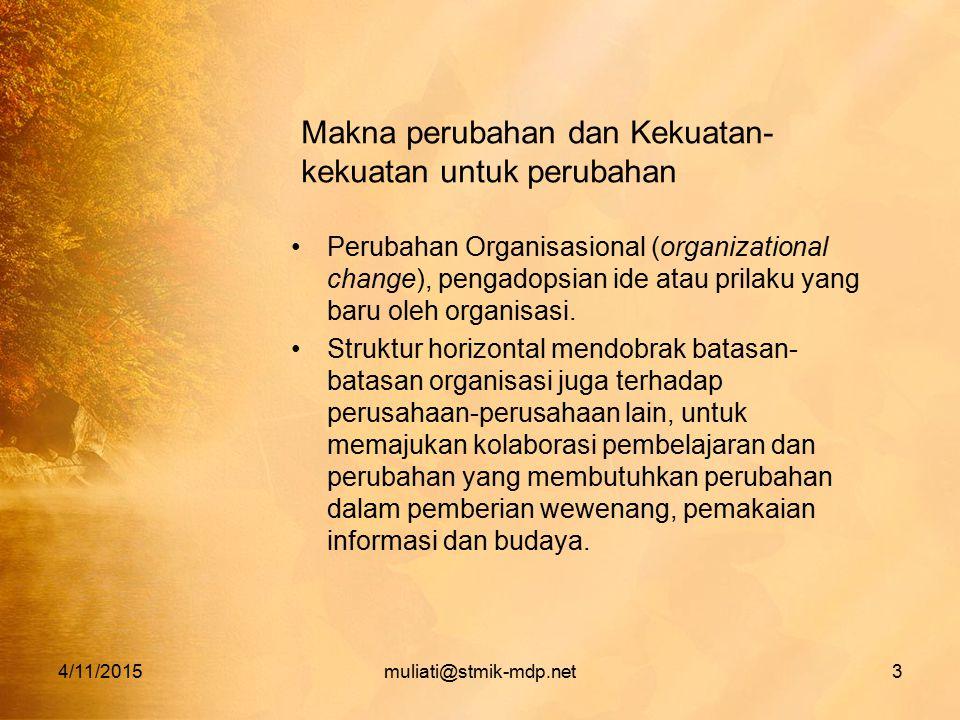 4/11/2015muliati@stmik-mdp.net3 Makna perubahan dan Kekuatan- kekuatan untuk perubahan Perubahan Organisasional (organizational change), pengadopsian ide atau prilaku yang baru oleh organisasi.