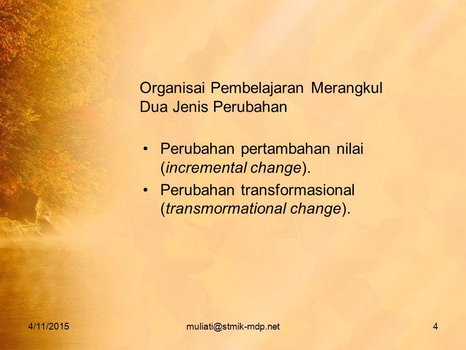 4/11/2015muliati@stmik-mdp.net4 Organisai Pembelajaran Merangkul Dua Jenis Perubahan Perubahan pertambahan nilai (incremental change). Perubahan trans