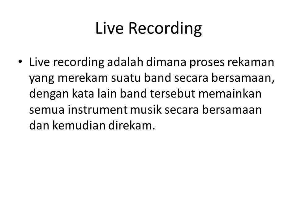 Live Recording Live recording adalah dimana proses rekaman yang merekam suatu band secara bersamaan, dengan kata lain band tersebut memainkan semua instrument musik secara bersamaan dan kemudian direkam.