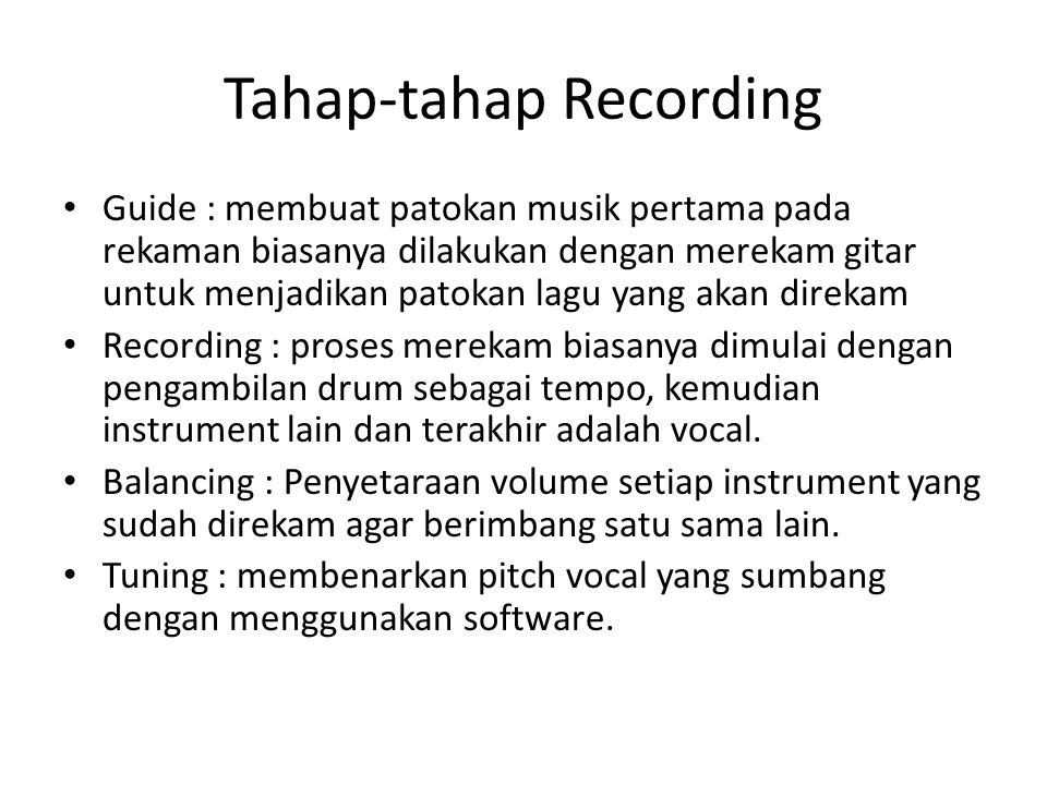 Tahap-tahap Recording Guide : membuat patokan musik pertama pada rekaman biasanya dilakukan dengan merekam gitar untuk menjadikan patokan lagu yang akan direkam Recording : proses merekam biasanya dimulai dengan pengambilan drum sebagai tempo, kemudian instrument lain dan terakhir adalah vocal.