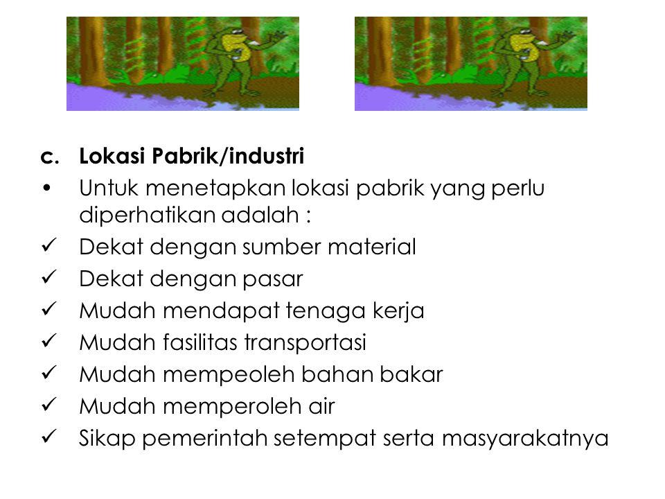 c.Lokasi Pabrik/industri Untuk menetapkan lokasi pabrik yang perlu diperhatikan adalah : Dekat dengan sumber material Dekat dengan pasar Mudah mendapa