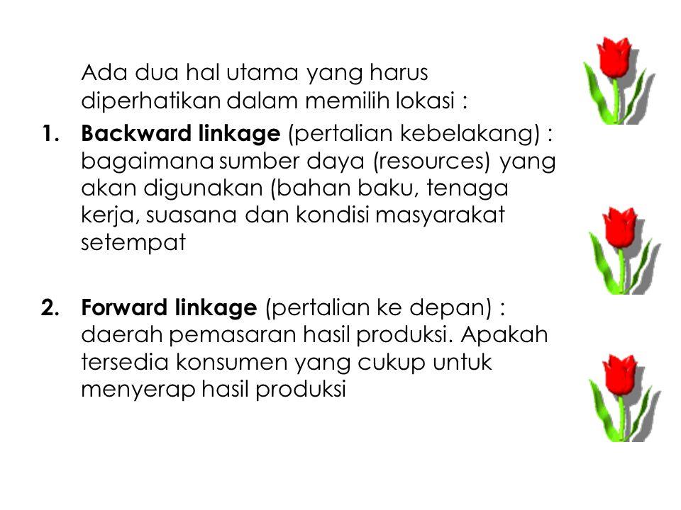 Ada dua hal utama yang harus diperhatikan dalam memilih lokasi : 1. Backward linkage (pertalian kebelakang) : bagaimana sumber daya (resources) yang a