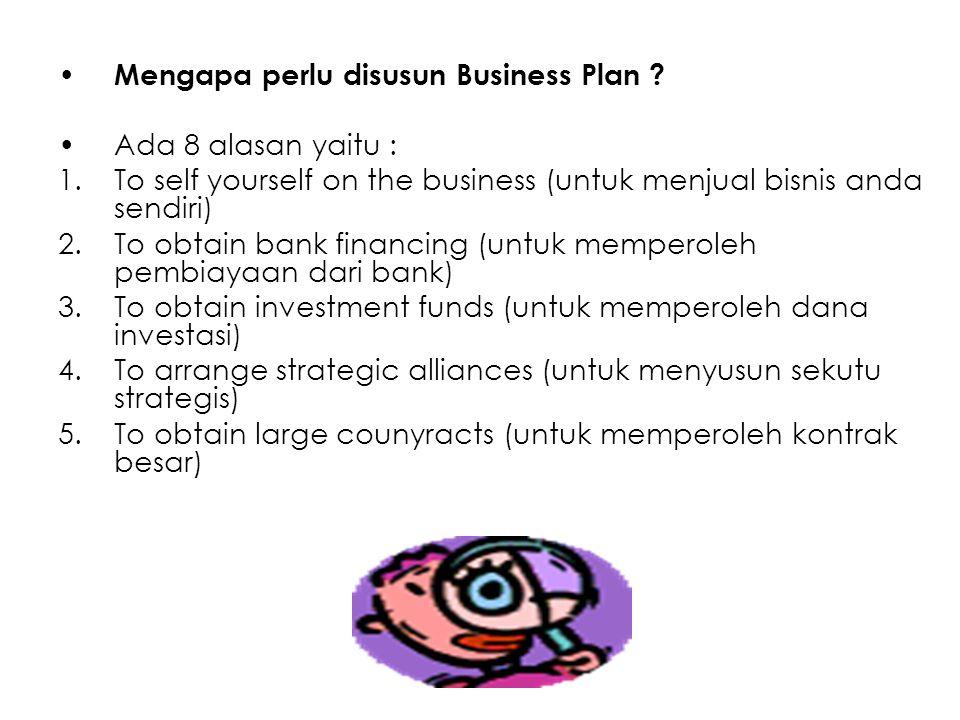 Mengapa perlu disusun Business Plan ? Ada 8 alasan yaitu : 1.To self yourself on the business (untuk menjual bisnis anda sendiri) 2.To obtain bank fin