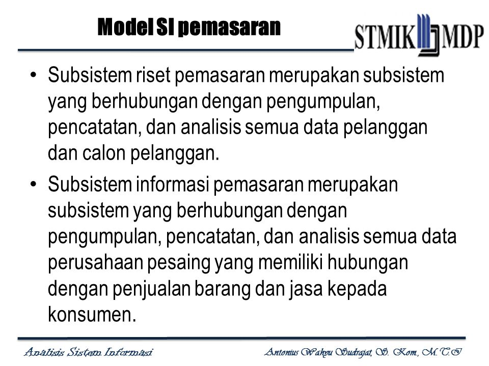 Analisis Sistem Informasi Antonius Wahyu Sudrajat, S. Kom., M.T.I Subsistem riset pemasaran merupakan subsistem yang berhubungan dengan pengumpulan, p
