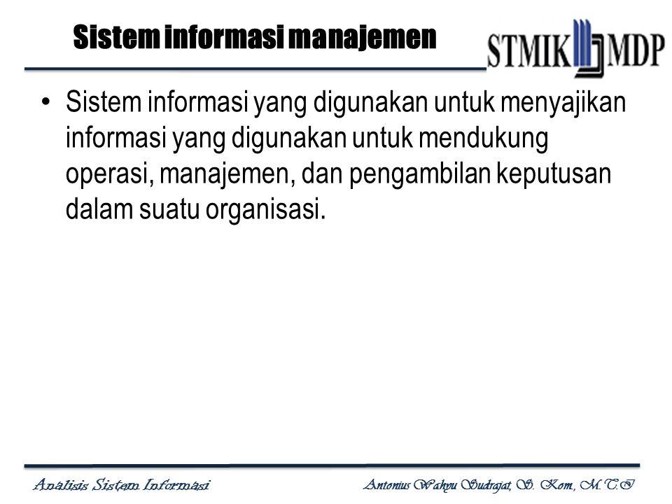 Analisis Sistem Informasi Antonius Wahyu Sudrajat, S. Kom., M.T.I Sistem informasi manajemen Sistem informasi yang digunakan untuk menyajikan informas