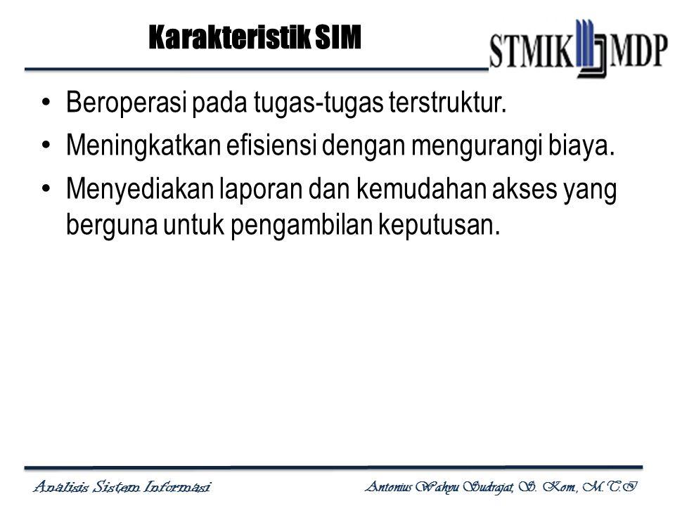Analisis Sistem Informasi Antonius Wahyu Sudrajat, S. Kom., M.T.I Karakteristik SIM Beroperasi pada tugas-tugas terstruktur. Meningkatkan efisiensi de
