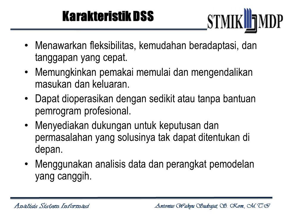 Analisis Sistem Informasi Antonius Wahyu Sudrajat, S. Kom., M.T.I Karakteristik DSS Menawarkan fleksibilitas, kemudahan beradaptasi, dan tanggapan yan